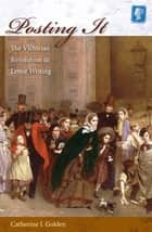 Posting It - The Victorian Revolution in Letter Writing ebook by Catherine J Golden