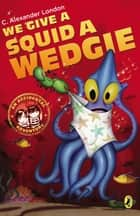 We Give a Squid a Wedgie ebook by C. Alexander London, Jonny Duddle