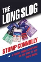 The Long Slog: A Funny Thing Happened On The Way To The White House ebook by Stump Connolly