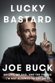 Lucky Bastard - My Life, My Dad, and the Things I'm Not Allowed to Say on TV ebook by Joe Buck