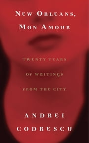 New Orleans, Mon Amour - Twenty Years of Writings from the City ebook by Andrei Codrescu
