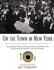 On the Town in New York - The Landmark History of Eating, Drinking, and Entertainments from the American Revolution to the Food Revolution ebook by Michael Batterberry,Ariane Batterberry