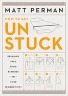 How to Get Unstuck - Breaking Free from Barriers to Your Productivity ebook by Matt Perman