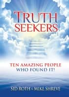 Truth Seekers: Ten Amazing People Who Found It! ebook by Sid Roth,Mike Shreve