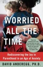 Worried All the Time ebook by David Anderegg, Ph.D.