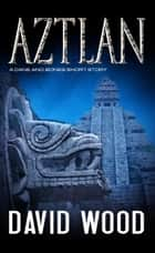 Aztlan- A Story from the Dane Maddock Universe - Dane Maddock Universe, #1 ebook by David Wood