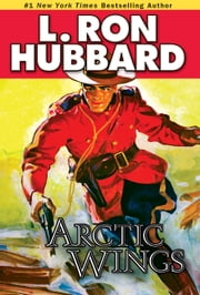 Arctic Wings - A Story of Crime and Justice on the Northern Frontier ebook by L. Ron Hubbard