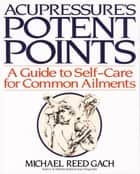 Acupressure's Potent Points ebook by Michael Reed Gach, Ph.D.