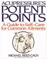 Accupressure's Potent Points - A Guide to Self-Care for Common Ailments ebook by Michael Reed Gach, Ph.D.