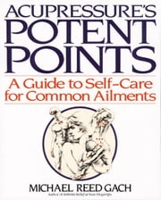 Acupressure's Potent Points - A Guide to Self-Care for Common Ailments ebook by Michael Reed Gach, Ph.D.