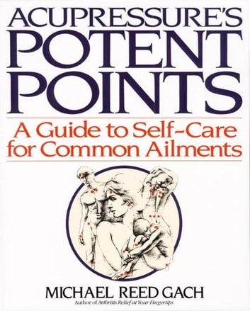 Acupressure's Potent Points - A Guide to Self-Care for Common Ailments ebook by Michael Reed Gach, PhD