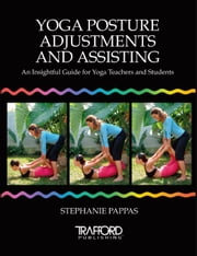 Yoga Posture Adjustments and Assisting: An Insightful Guide for Yoga Teachers and Students ebook by Pappas,Stephanie