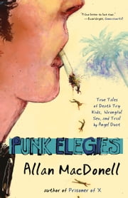 Punk Elegies - True Tales of Death Trip Kids, Wrongful Sex, and Trial by Angel Dust ebook by Allan MacDonell