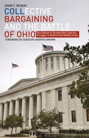 Collective Bargaining and the Battle of Ohio - The Defeat of Senate Bill 5 and the Struggle to Defend the Middle Class ebook by J. McNay
