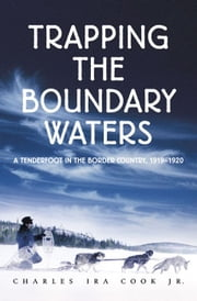 Trapping The Boundary Waters: A Tenderfoot In The Border Country, 1919-1920 ebook by Charles  Cook