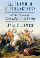 The Glamour of Strangeness - Artists and the Last Age of the Exotic ebook by Jamie James