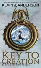 The Key To Creation - Book 3 of Terra Incognita ebook by Kevin J. Anderson