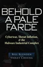 Behold a Pale Farce - Cyberwar, Threat Inflation, & the Malware Industrial Complex ebook by Bill Blunden, Violet Cheung