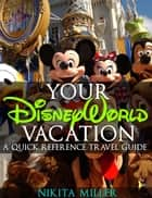 Your Disney World Vacation A Quick Reference Guide - Travel & Vacation Guide, #1 ebook by Nikita Miller