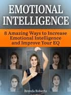 Emotional Intelligence: 8 Amazing Ways To Increase Emotional Intelligence and Improve your EQ ebook by Brenda Roberts