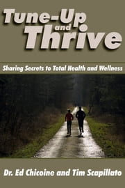Tune-Up and Thrive: Sharing Secrets to Total Health and Wellness ebook by Dr. Ed Chicoine,Tim Scapillato