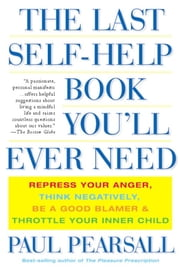 The Last Self-Help Book You'll Ever Need - Repress Your Anger, Think Negatively, Be a Good Blamer, and Throttle Your Inner Child ebook by Ph.D. Paul Pearsall