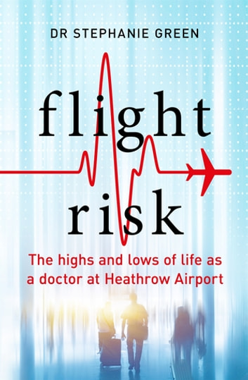 Flight Risk - The Highs and Lows of Life as a Doctor at Heathrow Airport ebook by Dr Stephanie Green