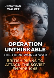 Operation Unthinkable - The Third World War: British Plans to Attack the Soviet Empire 1945 ebook by Jonathan Walker