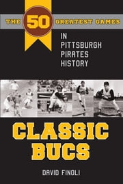 Classic Bucs - The 50 Greatest Games in Pittsburgh Pirates History ebook by David Finoli