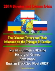 2014 Ukraine and Crimea Crisis: The Crimean Tatars and Their Influence on the Triangle Of Conflict - Russia - Crimea - Ukraine, History of Crimea, Sevastopol, Russian Black Sea Fleet ebook by Progressive Management