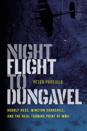 Night Flight to Dungavel - Rudolf Hess, Winston Churchill, and the Real Turning Point of WWII ebook by Peter Padfield