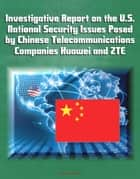 Investigative Report on the U.S. National Security Issues Posed by Chinese Telecommunications Companies Huawei and ZTE ebook by Progressive Management