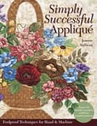 Simply Successful Applique - Foolproof Technique • 9 Projects • For Hand & Machine ebook by Jeanne Sullivan