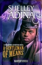 A Gentleman of Means - A steampunk adventure novel ebook by Shelley Adina