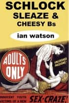 Schlock Sleaze & Cheesy Bs ebook by Ian Watson