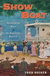Show Boat: Performing Race in an American Musical ebook by Todd Decker