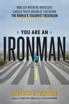 You Are an Ironman - How Six Weekend Warriors Chased Their Dream of Finishing the World's ToughestTriathlon ebook by Jacques Steinberg