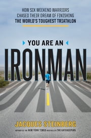 You Are an Ironman - How Six Weekend Warriors Chased Their Dream of Finishing the World's Toughest Tr iathlon ebook by Jacques Steinberg