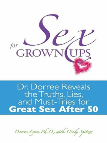 Sex for Grownups - Dr. Dorree Reveals the Truths, Lies, and Must-Tries for Great Sex After 50 ebook by Dorree Lynn,Cindy Spitzer