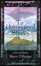 To Unimagined Shores: Collected Stories by Sherry D. Ramsey ebook by Sherry D. Ramsey