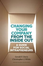 Changing Your Company from the Inside Out - A Guide for Social Intrapreneurs ebook by Gerald F. Davis,Christopher J. White