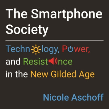 The Smartphone Society - Technology, Power, and Resistance in the New Gilded Age audiobook by Nicole Aschoff