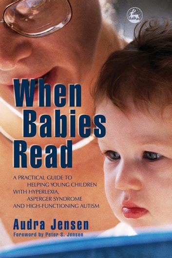 When Babies Read - A Practical Guide to Helping Young Children with Hyperlexia, Asperger Syndrome and High-Functioning Autism ebook by Audra Jensen
