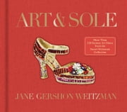 Art & Sole - A Spectacular Selection of More Than 150 Fantasy Art Shoes from the Stuart Weitzman Collection ebook by Jane Weitzman