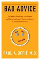 Bad Advice - Or Why Celebrities, Politicians, and Activists Aren't Your Best Source of Health Information ebook by Paul Offit