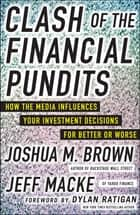 Clash of the Financial Pundits: How the Media Influences Your Investment Decisions for Better or Worse ebook by Joshua M. Brown, Jeff Macke