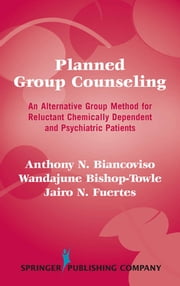 Planned Group Counseling - An Alternative Group Method for Reluctant Chemically Dependent and Psychiatric Patients ebook by Anthony N. Biancoviso, PhD,Wandajune Bishop-Towle, PhD,Jairo N. Fuertes, PhD, ABPP