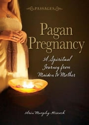 Pagan Pregnancy: A Spiritual Journey from Maiden to Mother - A Spiritual Journey from Maiden to Mother ebook by Arin Murphy-Hiscock