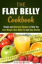 The Flat Belly Cookbook: Simple and Delicious Recipes to Help You Lose Weight, Burn Belly Fat and Stay Healthy - Weight Loss Cooking ebook by Jessica Meyer