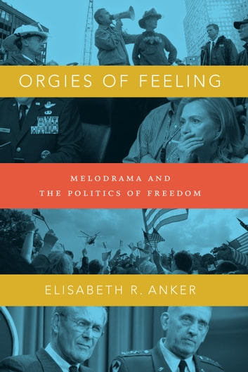 Orgies of Feeling - Melodrama and the Politics of Freedom ebook by Elisabeth Robin Anker